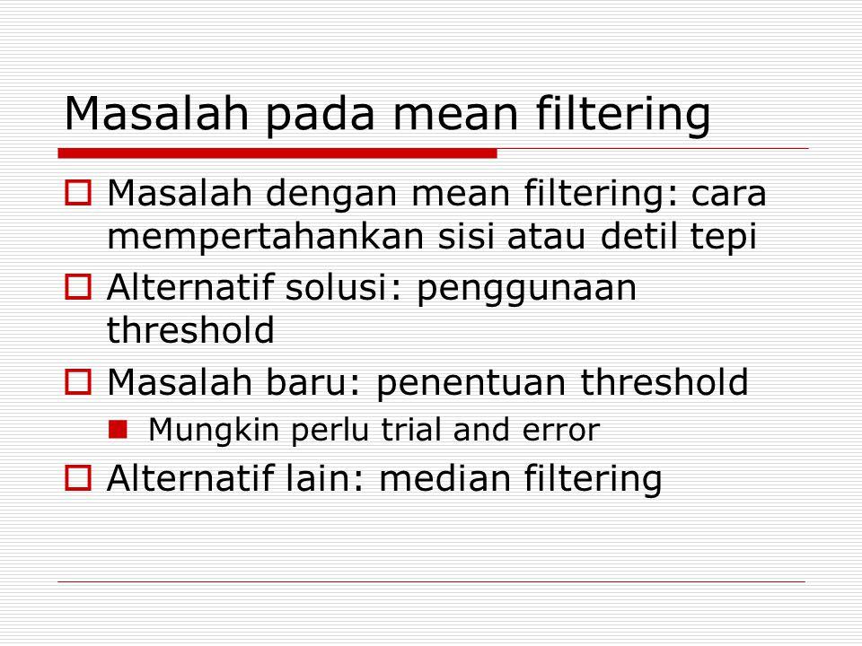 Masalah pada mean filtering  Masalah dengan mean filtering: cara mempertahankan sisi atau detil tepi  Alternatif solusi: penggunaan threshold  Masalah baru: penentuan threshold Mungkin perlu trial and error  Alternatif lain: median filtering