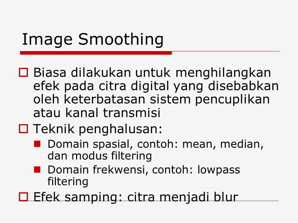 Image Smoothing  Biasa dilakukan untuk menghilangkan efek pada citra digital yang disebabkan oleh keterbatasan sistem pencuplikan atau kanal transmisi  Teknik penghalusan: Domain spasial, contoh: mean, median, dan modus filtering Domain frekwensi, contoh: lowpass filtering  Efek samping: citra menjadi blur