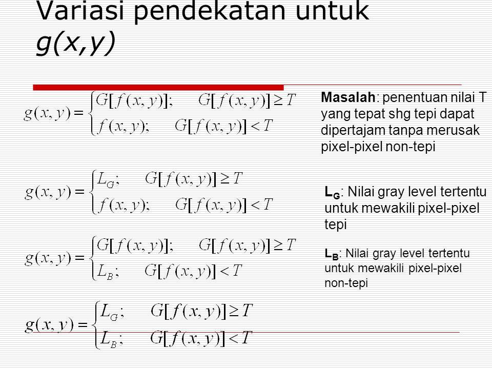 Variasi pendekatan untuk g(x,y) Masalah: penentuan nilai T yang tepat shg tepi dapat dipertajam tanpa merusak pixel-pixel non-tepi L G : Nilai gray le