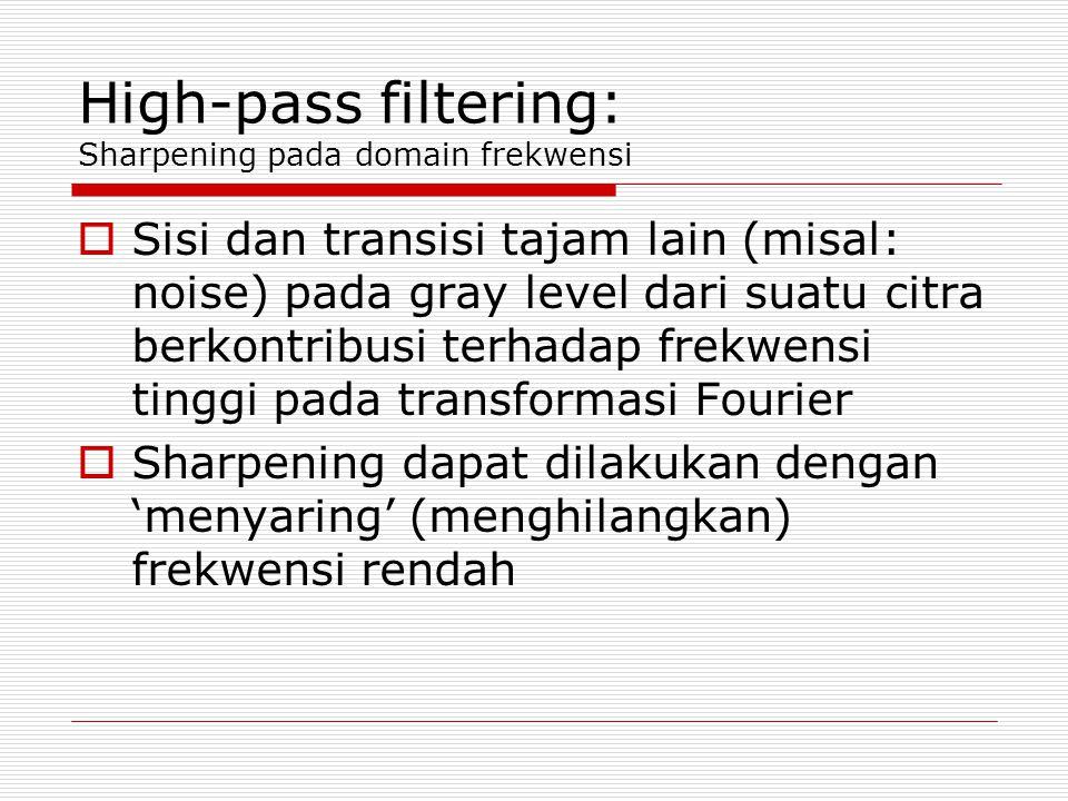 High-pass filtering: Sharpening pada domain frekwensi  Sisi dan transisi tajam lain (misal: noise) pada gray level dari suatu citra berkontribusi terhadap frekwensi tinggi pada transformasi Fourier  Sharpening dapat dilakukan dengan 'menyaring' (menghilangkan) frekwensi rendah