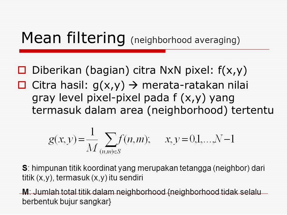 Mean filtering (neighborhood averaging)  Diberikan (bagian) citra NxN pixel: f(x,y)  Citra hasil: g(x,y)  merata-ratakan nilai gray level pixel-pix
