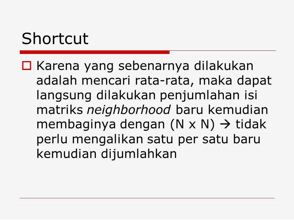 Shortcut  Karena yang sebenarnya dilakukan adalah mencari rata-rata, maka dapat langsung dilakukan penjumlahan isi matriks neighborhood baru kemudian