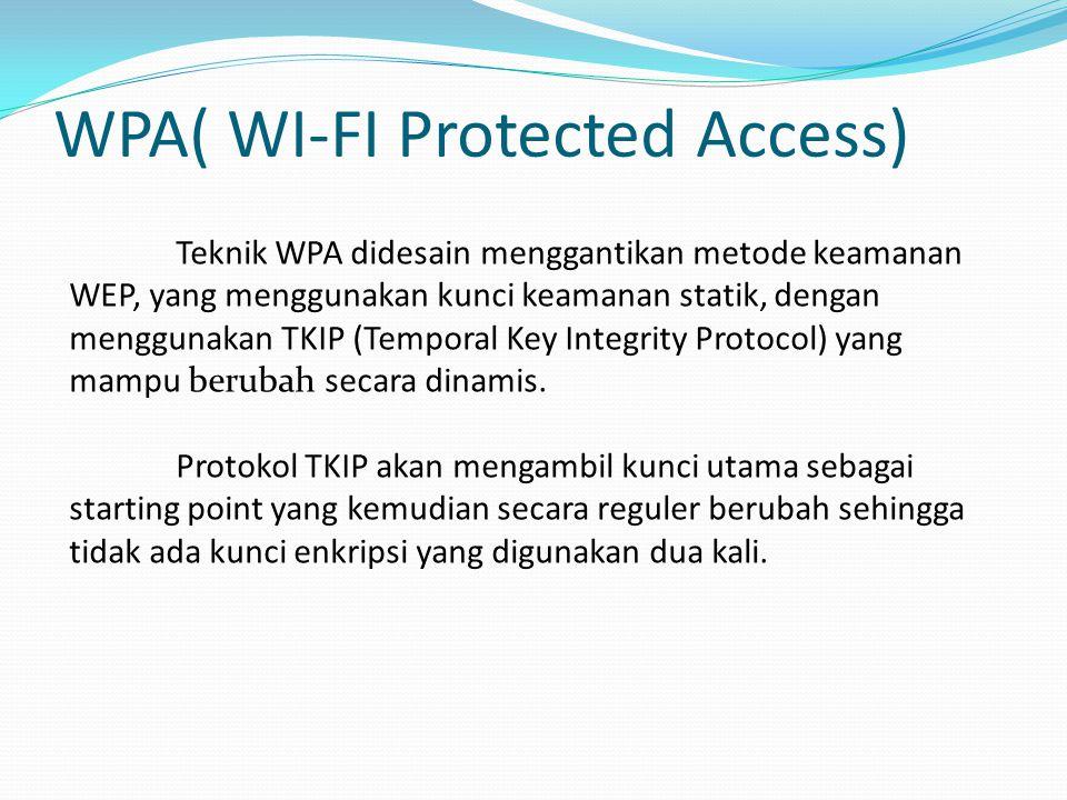 WPA( WI-FI Protected Access) Teknik WPA didesain menggantikan metode keamanan WEP, yang menggunakan kunci keamanan statik, dengan menggunakan TKIP (Temporal Key Integrity Protocol) yang mampu berubah secara dinamis.