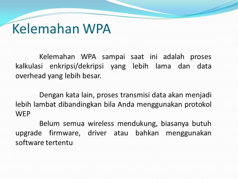 Kelemahan WPA Kelemahan WPA sampai saat ini adalah proses kalkulasi enkripsi/dekripsi yang lebih lama dan data overhead yang lebih besar.