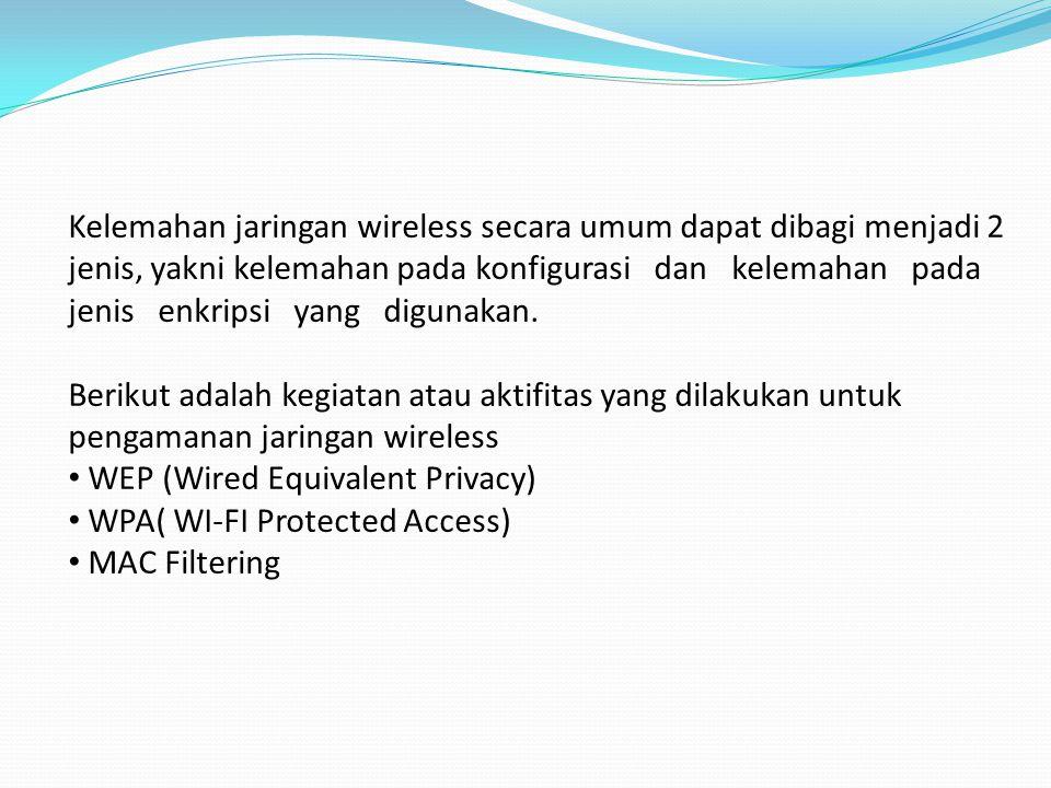 WEP (Wired Equivalent Privacy) WEP adalah suatu metode pengamanan jaringan nirkabel, merupakan standar keamanan & enkripsi pertama yang digunakan pada wireless Enkripsi WEP menggunakan kunci yang dimasukkan (oleh administrator) ke klien maupun access point.
