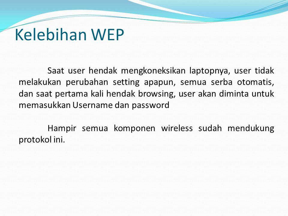 Kelebihan WEP Saat user hendak mengkoneksikan laptopnya, user tidak melakukan perubahan setting apapun, semua serba otomatis, dan saat pertama kali hendak browsing, user akan diminta untuk memasukkan Username dan password Hampir semua komponen wireless sudah mendukung protokol ini.