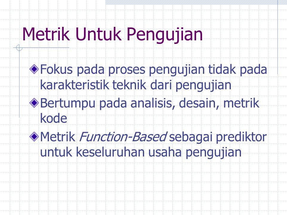 Metrik Untuk Pengujian Fokus pada proses pengujian tidak pada karakteristik teknik dari pengujian Bertumpu pada analisis, desain, metrik kode Metrik F