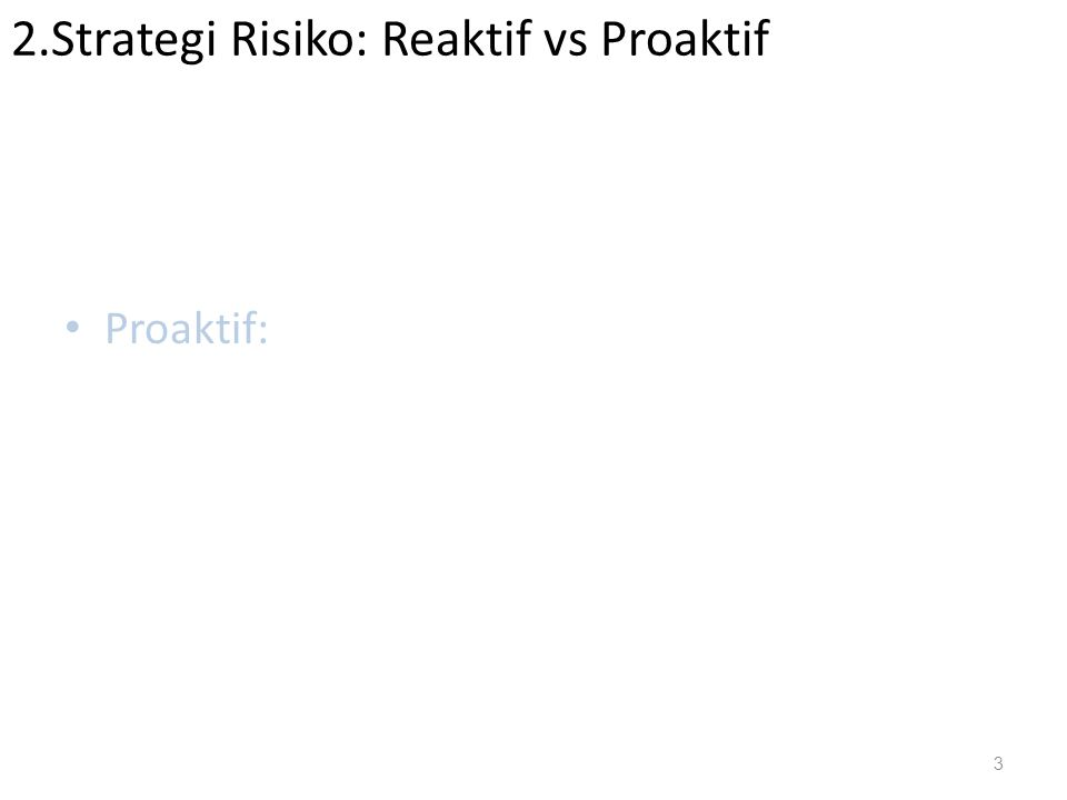 2.Strategi Risiko: Reaktif vs Proaktif Reaktif : Proaktif: 3