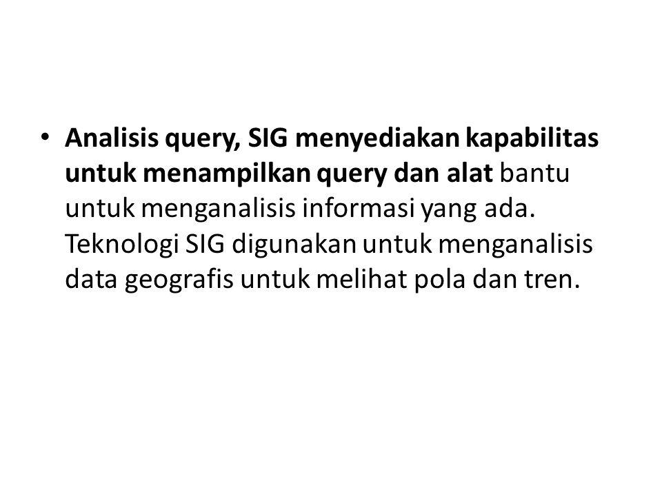Analisis query, SIG menyediakan kapabilitas untuk menampilkan query dan alat bantu untuk menganalisis informasi yang ada. Teknologi SIG digunakan untu