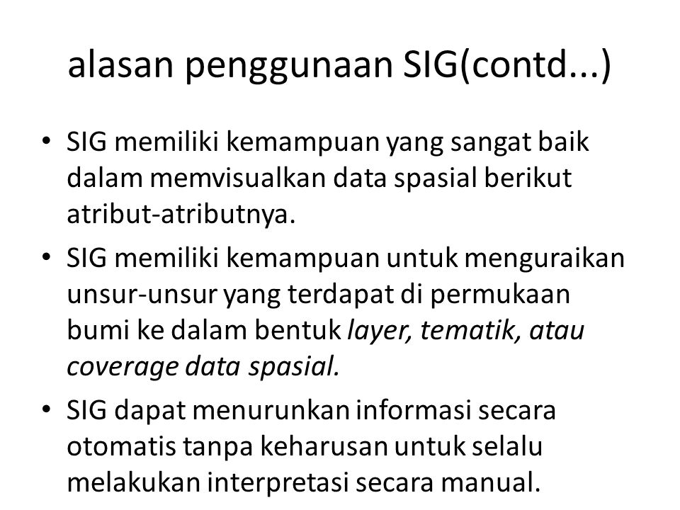 alasan penggunaan SIG(contd...) SIG memiliki kemampuan yang sangat baik dalam memvisualkan data spasial berikut atribut-atributnya. SIG memiliki kemam