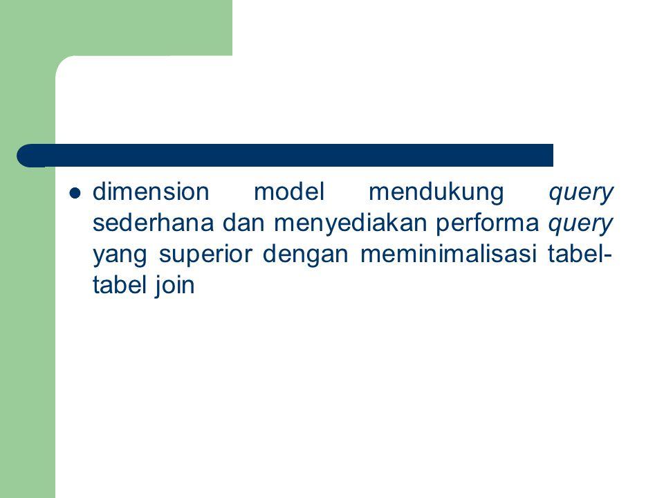 dimension model mendukung query sederhana dan menyediakan performa query yang superior dengan meminimalisasi tabel- tabel join