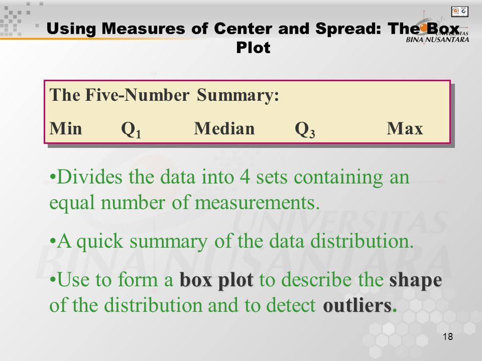 18 Using Measures of Center and Spread: The Box Plot The Five-Number Summary: Min Q 1 Median Q 3 Max The Five-Number Summary: Min Q 1 Median Q 3 Max Divides the data into 4 sets containing an equal number of measurements.