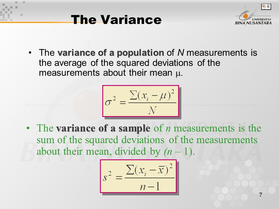 7 variance of a populationThe variance of a population of N measurements is the average of the squared deviations of the measurements about their mean  The Variance variance of a sampleThe variance of a sample of n measurements is the sum of the squared deviations of the measurements about their mean, divided by (n – 1) 