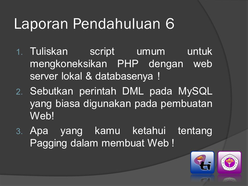 Laporan Pendahuluan 6 1. Tuliskan script umum untuk mengkoneksikan PHP dengan web server lokal & databasenya ! 2. Sebutkan perintah DML pada MySQL yan