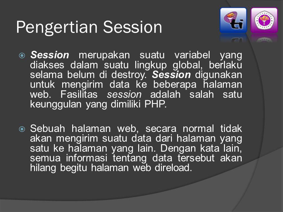 Pengertian Session  Session merupakan suatu variabel yang diakses dalam suatu lingkup global, berlaku selama belum di destroy. Session digunakan untu