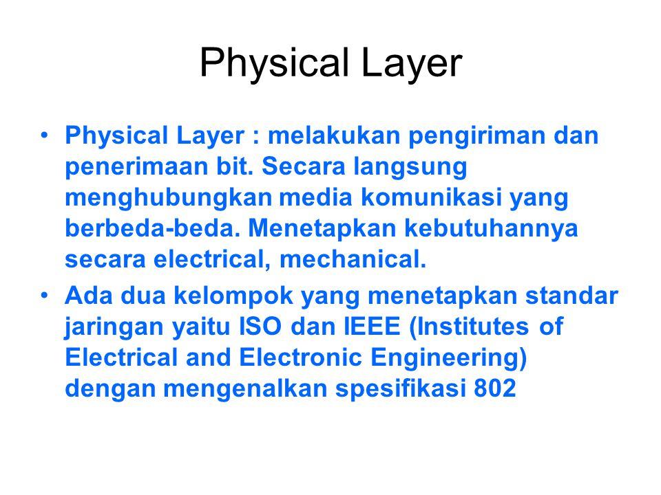 Physical Layer Physical Layer : melakukan pengiriman dan penerimaan bit. Secara langsung menghubungkan media komunikasi yang berbeda-beda. Menetapkan