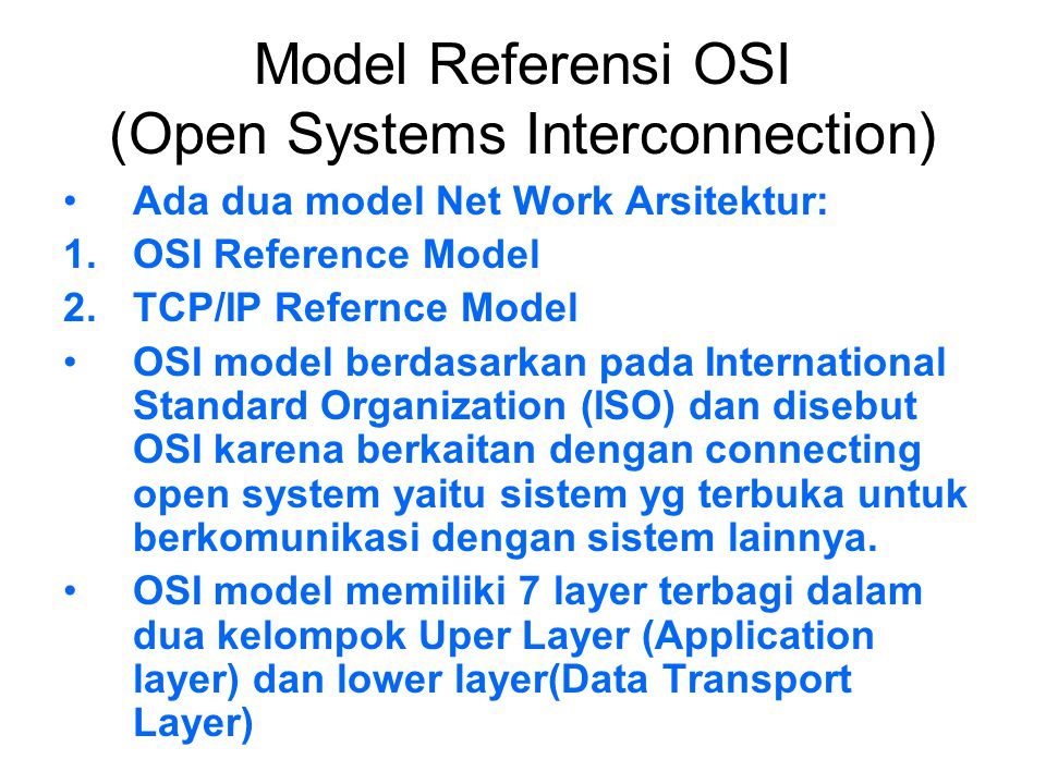 Model Referensi OSI (Open Systems Interconnection) Ada dua model Net Work Arsitektur: 1.OSI Reference Model 2.TCP/IP Refernce Model OSI model berdasar