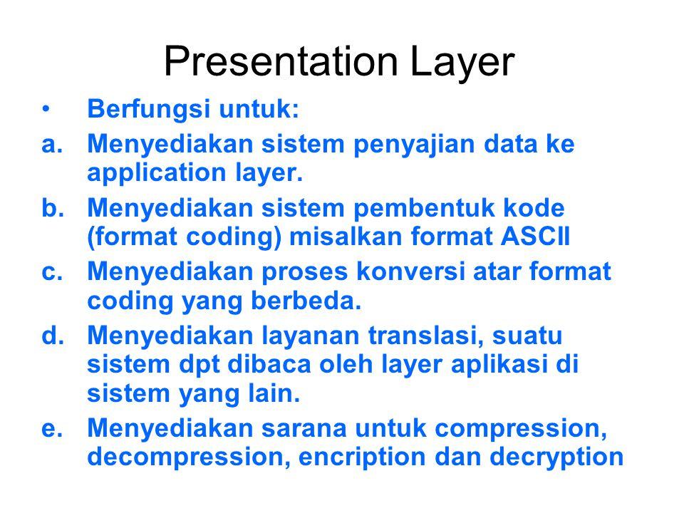 Presentation Layer Berfungsi untuk: a.Menyediakan sistem penyajian data ke application layer. b.Menyediakan sistem pembentuk kode (format coding) misa