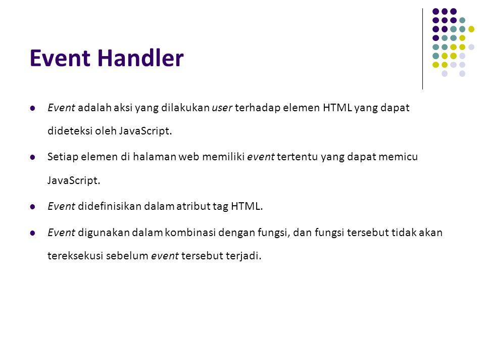 Event Handler Event adalah aksi yang dilakukan user terhadap elemen HTML yang dapat dideteksi oleh JavaScript. Setiap elemen di halaman web memiliki e