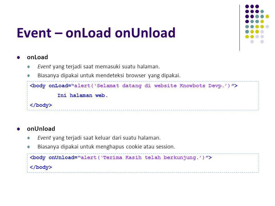 Event – onLoad onUnload onLoad Event yang terjadi saat memasuki suatu halaman. Biasanya dipakai untuk mendeteksi browser yang dipakai. onUnload Event