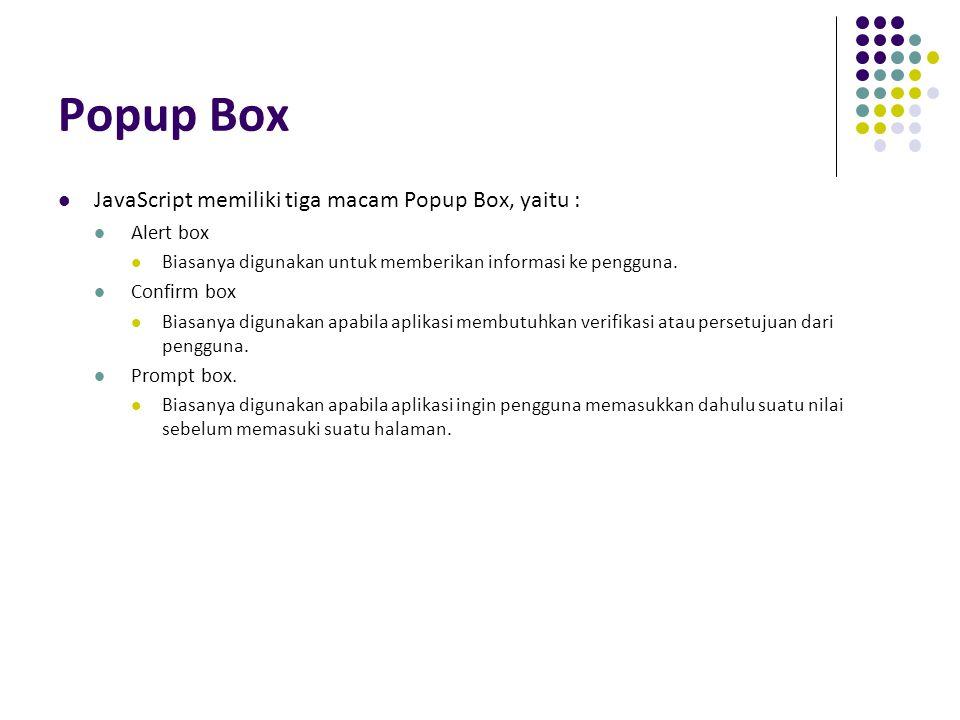 Popup Box JavaScript memiliki tiga macam Popup Box, yaitu : Alert box Biasanya digunakan untuk memberikan informasi ke pengguna. Confirm box Biasanya