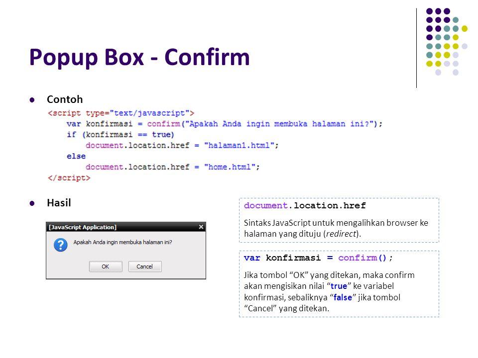 Popup Box - Confirm Contoh Hasil document.location.href Sintaks JavaScript untuk mengalihkan browser ke halaman yang dituju (redirect). var konfirmasi