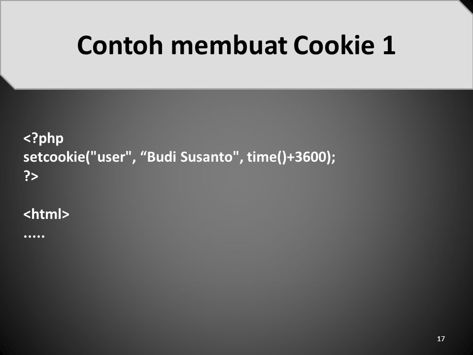<?php setcookie( user , Budi Susanto , time()+3600); ?>..... Contoh membuat Cookie 1 17