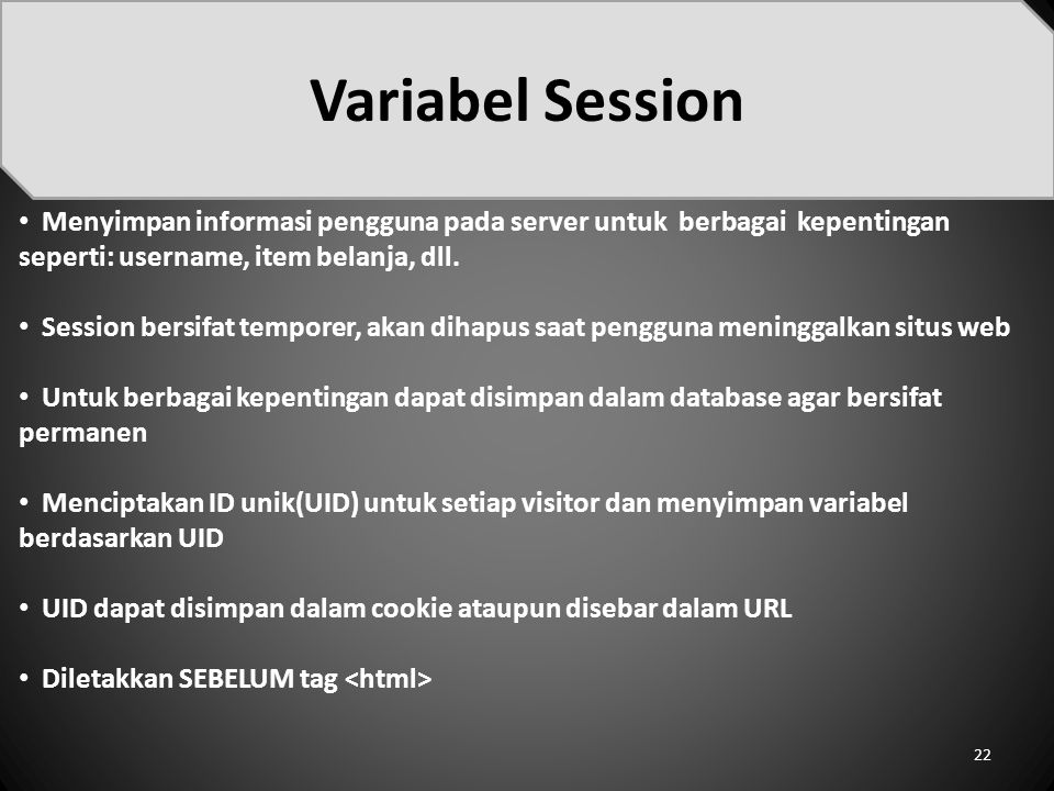 Menyimpan informasi pengguna pada server untuk berbagai kepentingan seperti: username, item belanja, dll. Session bersifat temporer, akan dihapus saat