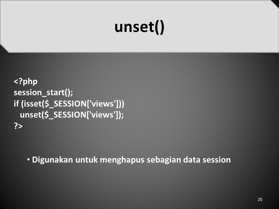 <?php session_start(); if (isset($_SESSION['views'])) unset($_SESSION['views']); ?> Digunakan untuk menghapus sebagian data session unset() 25