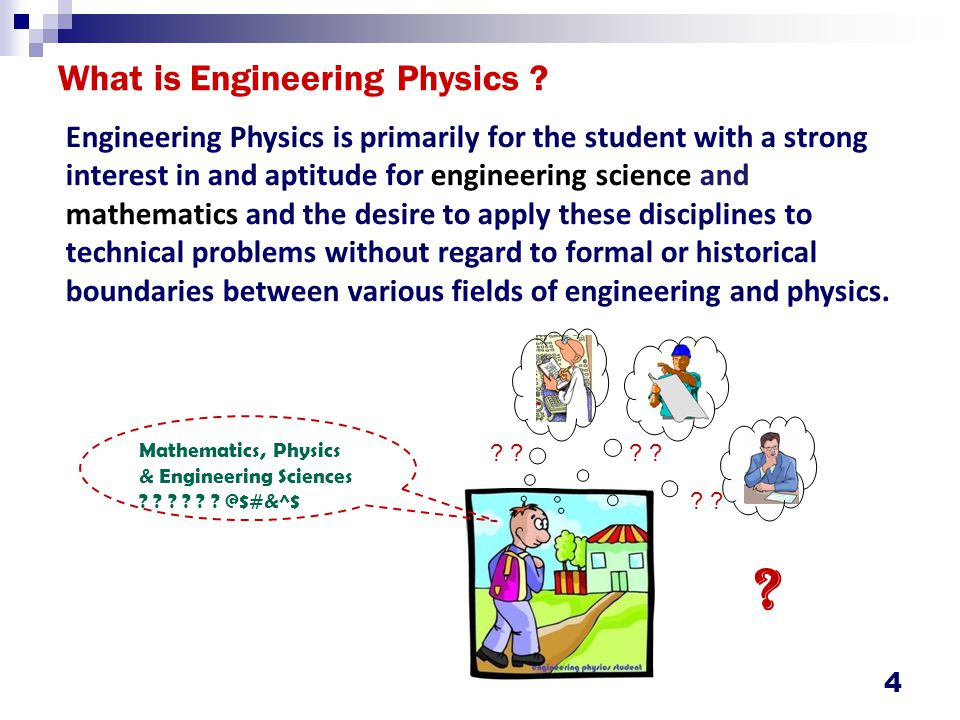 4 What is Engineering Physics ? Engineering Physics is primarily for the student with a strong interest in and aptitude for engineering science and ma