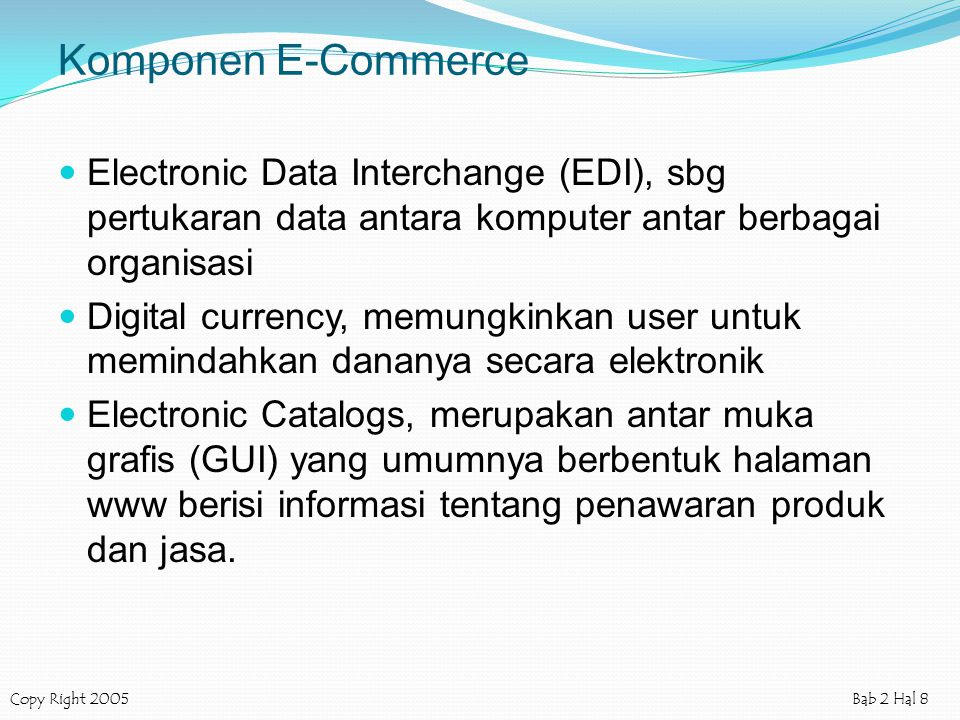 Copy Right 2005Bab 2 Hal 8 Komponen E-Commerce Electronic Data Interchange (EDI), sbg pertukaran data antara komputer antar berbagai organisasi Digita