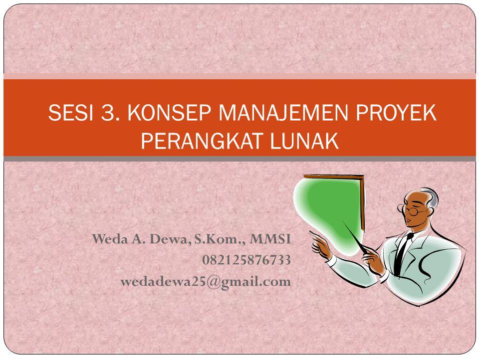 Weda A. Dewa, S.Kom., MMSI 082125876733 wedadewa25@gmail.com SESI 3. KONSEP MANAJEMEN PROYEK PERANGKAT LUNAK