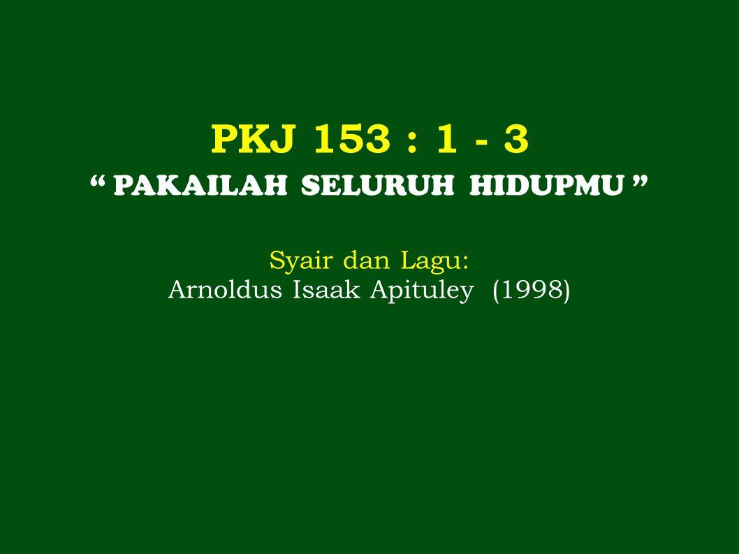 """PKJ 153 : 1 - 3 """" PAKAILAH SELURUH HIDUPMU """" Syair dan Lagu: Arnoldus Isaak Apituley (1998)"""