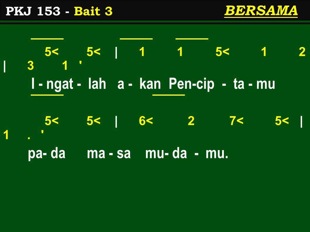 5< 5< | 1 1 5< 1 2 | 3 1 ' I - ngat - lah a - kan Pen-cip - ta - mu 5< 5< | 6< 2 7< 5< | 1. ' pa- da ma - sa mu- da - mu. PKJ 153 - Bait 3 BERSAMA