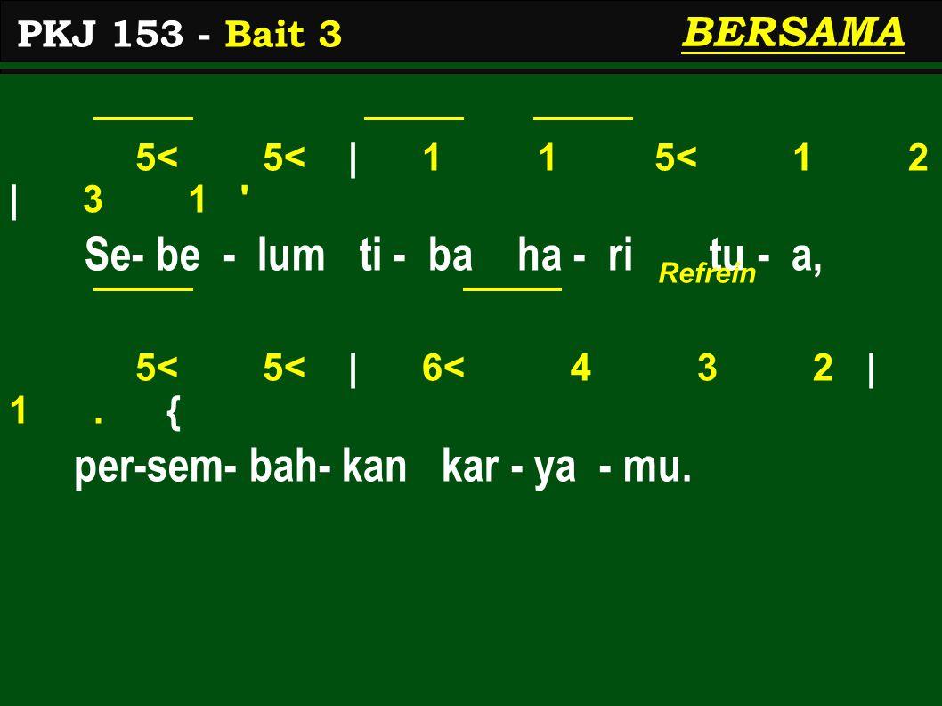 5< 5< | 1 1 5< 1 2 | 3 1 ' Se- be - lum ti - ba ha - ri tu - a, 5< 5< | 6< 4 3 2 | 1. { per-sem- bah- kan kar - ya - mu. PKJ 153 - Bait 3 BERSAMA Refr