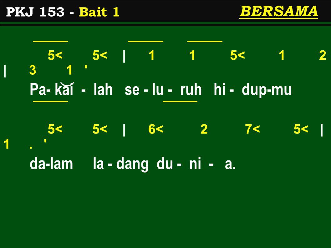5< 5< | 1 1 5< 1 2 | 3 1 ' Pa- kai - lah se - lu - ruh hi - dup-mu 5< 5< | 6< 2 7< 5< | 1. ' da-lam la - dang du - ni - a. PKJ 153 - Bait 1 BERSAMA