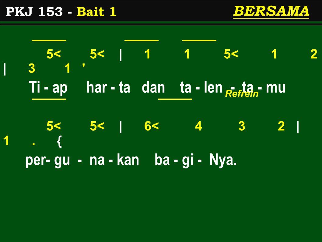 5< 5< | 1 1 5< 1 2 | 3 1 ' Ti - ap har - ta dan ta - len - ta - mu 5< 5< | 6< 4 3 2 | 1. { per- gu - na - kan ba - gi - Nya. PKJ 153 - Bait 1 BERSAMA