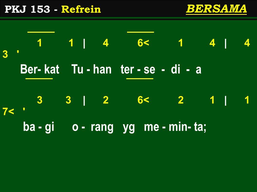 1 1 | 4 6< 1 4 | 4 3 ' Ber- kat Tu - han ter - se - di - a 3 3 | 2 6< 2 1 | 1 7< ' ba - gi o - rang yg me - min- ta; PKJ 153 - Refrein BERSAMA