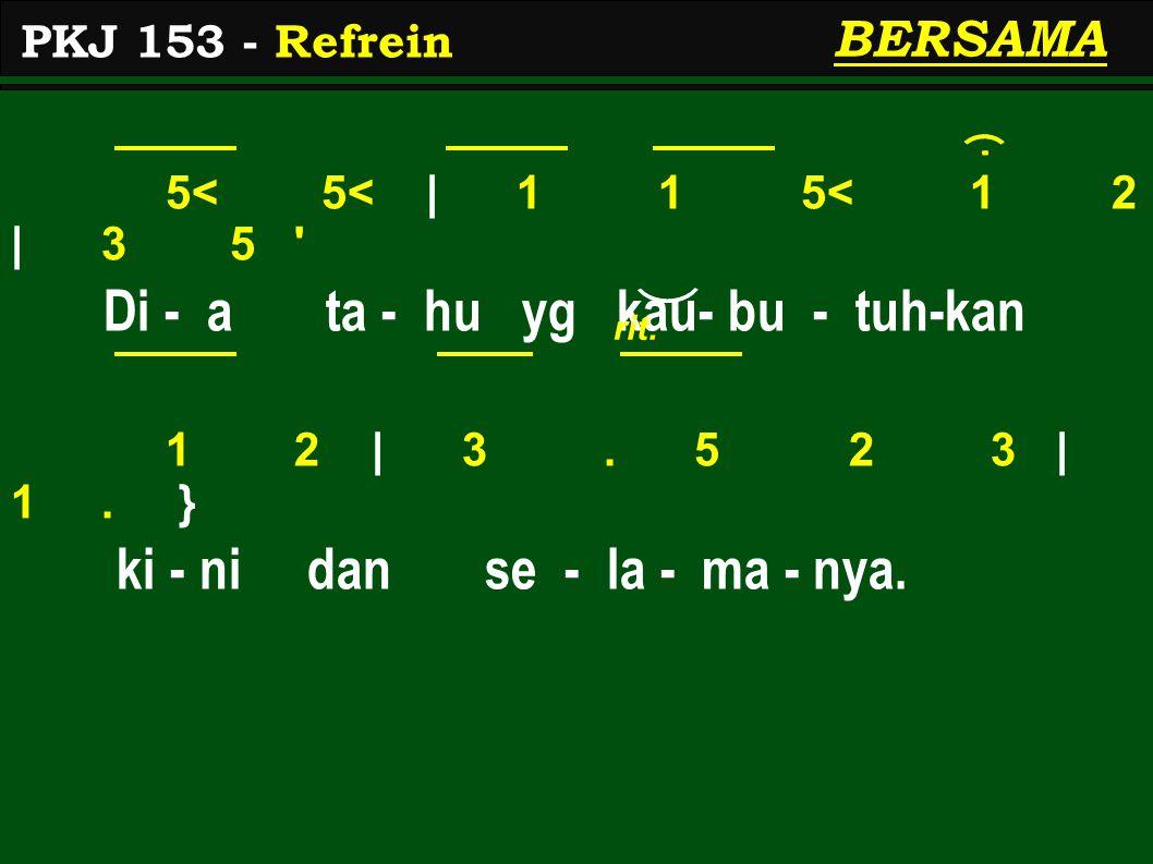 5< 5< | 1 1 5< 1 2 | 3 5 ' Di - a ta - hu yg kau- bu - tuh-kan 1 2 | 3. 5 2 3 | 1. } ki - ni dan se - la - ma - nya. PKJ 153 - Refrein BERSAMA rit.