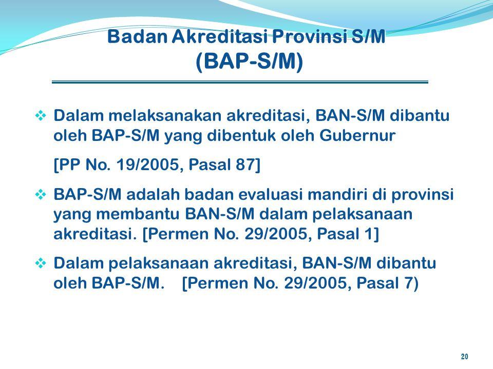  Dalam melaksanakan akreditasi, BAN-S/M dibantu oleh BAP-S/M yang dibentuk oleh Gubernur [PP No. 19/2005, Pasal 87]  BAP-S/M adalah badan evaluasi m