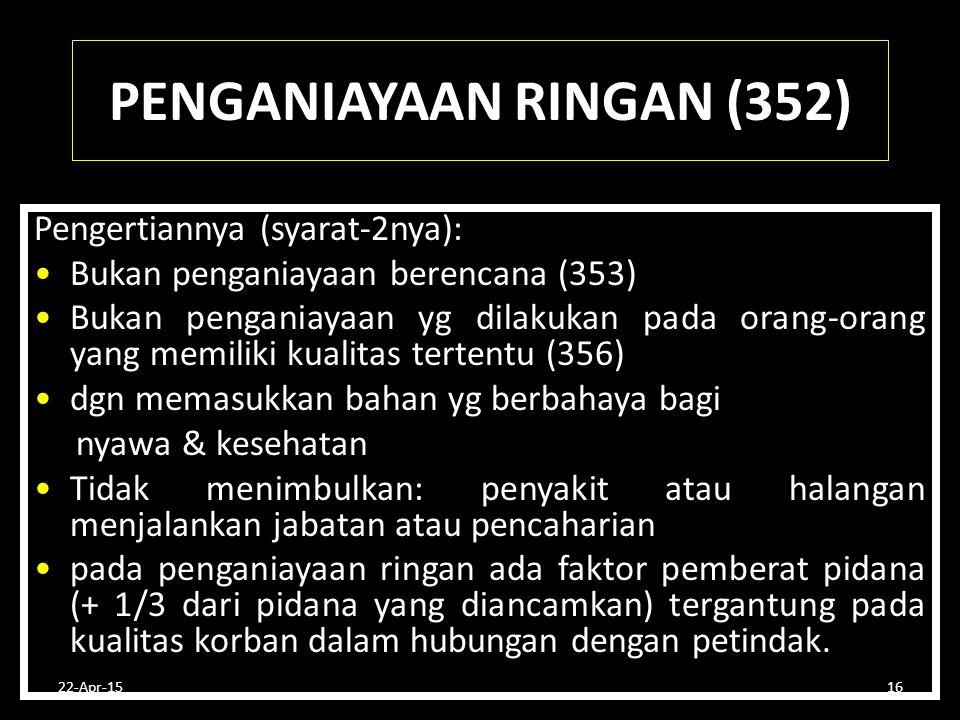 22-Apr-1516 PENGANIAYAAN RINGAN (352) Pengertiannya (syarat-2nya): Bukan penganiayaan berencana (353) Bukan penganiayaan yg dilakukan pada orang-orang