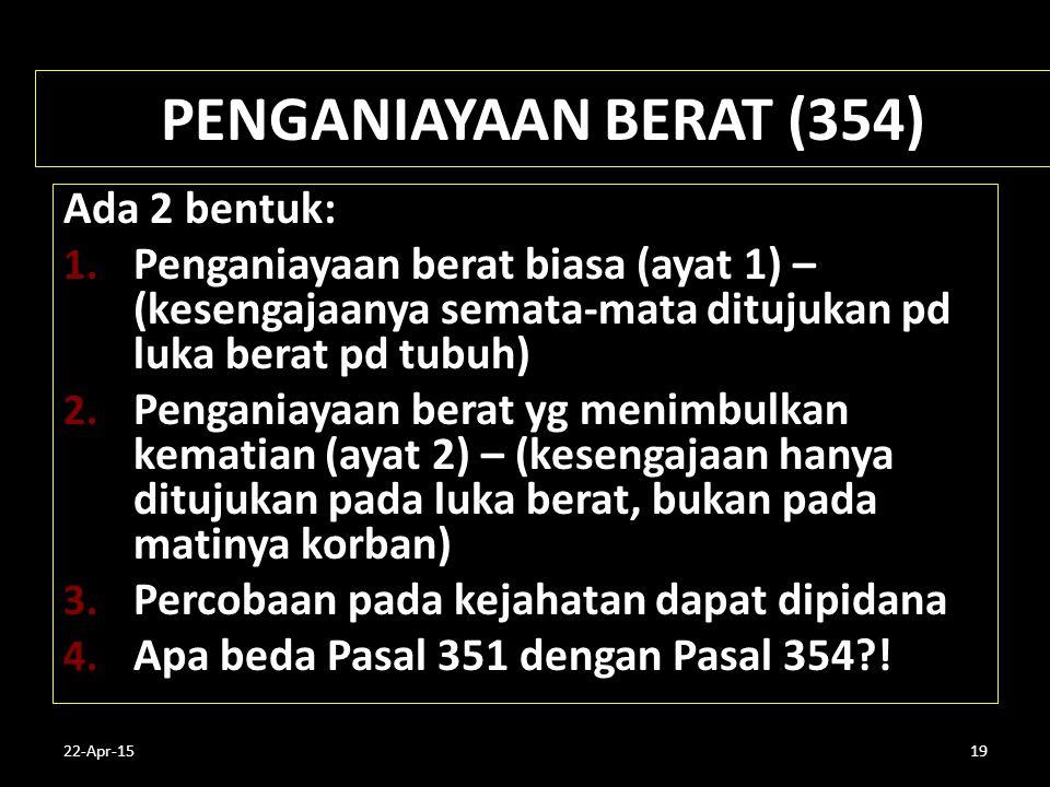 22-Apr-1519 PENGANIAYAAN BERAT (354) Ada 2 bentuk: 1. Penganiayaan berat biasa (ayat 1) – (kesengajaanya semata-mata ditujukan pd luka berat pd tubuh)