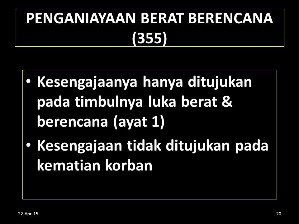 22-Apr-1520 PENGANIAYAAN BERAT BERENCANA (355) Kesengajaanya hanya ditujukan pada timbulnya luka berat & berencana (ayat 1) Kesengajaan tidak ditujuka