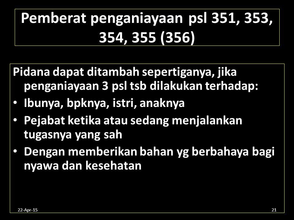 22-Apr-1521 Pemberat penganiayaan psl 351, 353, 354, 355 (356) Pidana dapat ditambah sepertiganya, jika penganiayaan 3 psl tsb dilakukan terhadap: Ibu
