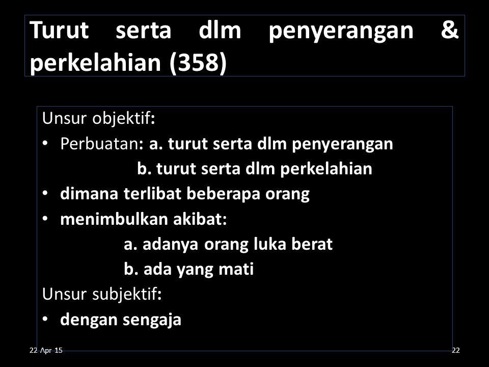 22-Apr-1522 Turut serta dlm penyerangan & perkelahian (358) Unsur objektif: Perbuatan: a. turut serta dlm penyerangan b. turut serta dlm perkelahian d