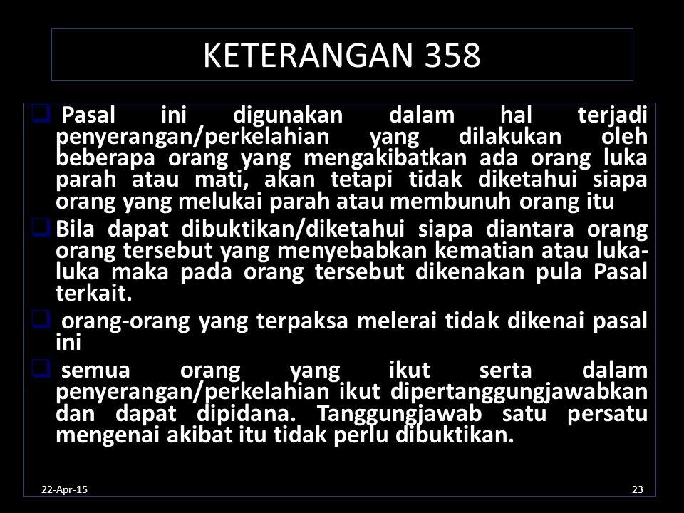 22-Apr-1523 KETERANGAN 358  Pasal ini digunakan dalam hal terjadi penyerangan/perkelahian yang dilakukan oleh beberapa orang yang mengakibatkan ada o