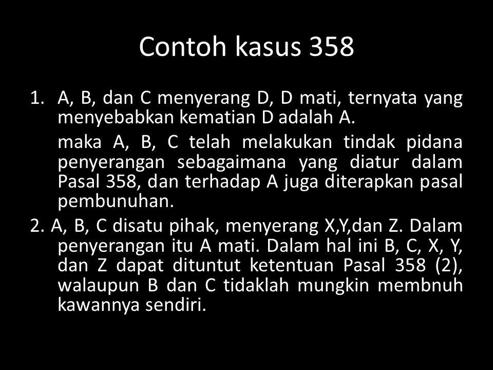 Contoh kasus 358 1.A, B, dan C menyerang D, D mati, ternyata yang menyebabkan kematian D adalah A. maka A, B, C telah melakukan tindak pidana penyeran