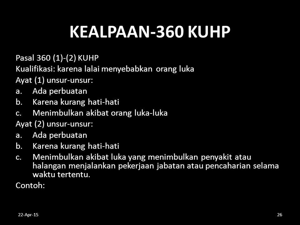 KEALPAAN-360 KUHP Pasal 360 (1)-(2) KUHP Kualifikasi: karena lalai menyebabkan orang luka Ayat (1) unsur-unsur: a.Ada perbuatan b.Karena kurang hati-h