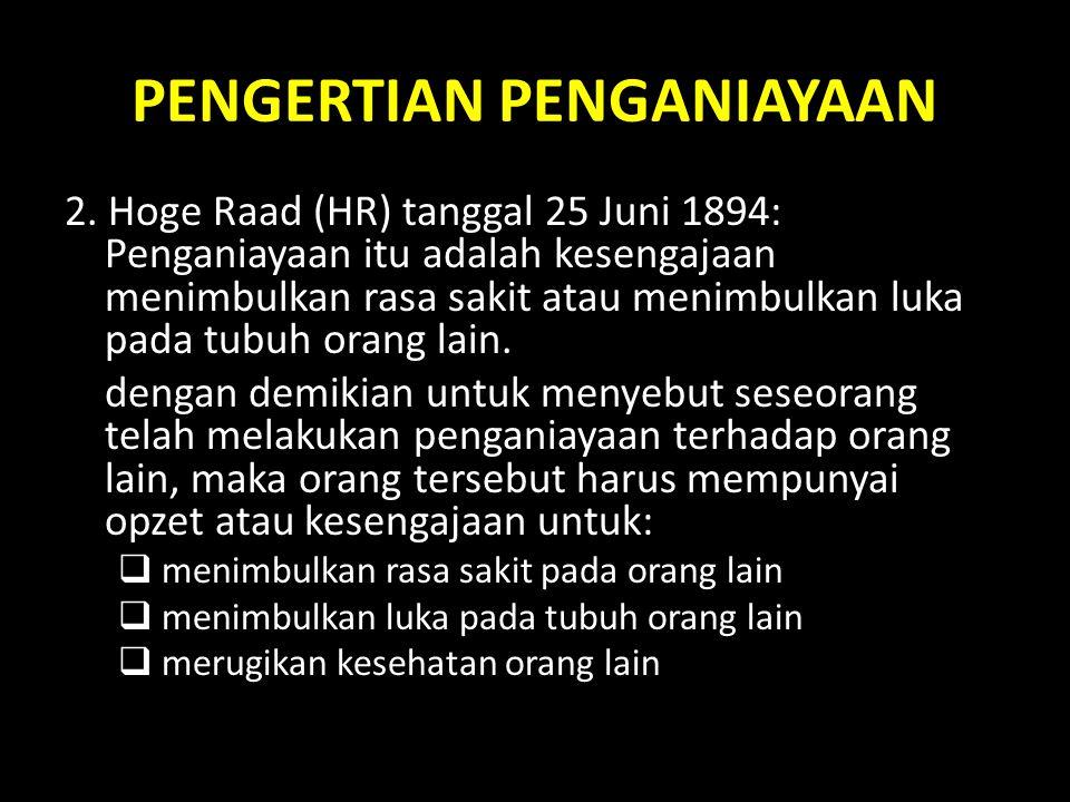 PENGERTIAN PENGANIAYAAN 2. Hoge Raad (HR) tanggal 25 Juni 1894: Penganiayaan itu adalah kesengajaan menimbulkan rasa sakit atau menimbulkan luka pada
