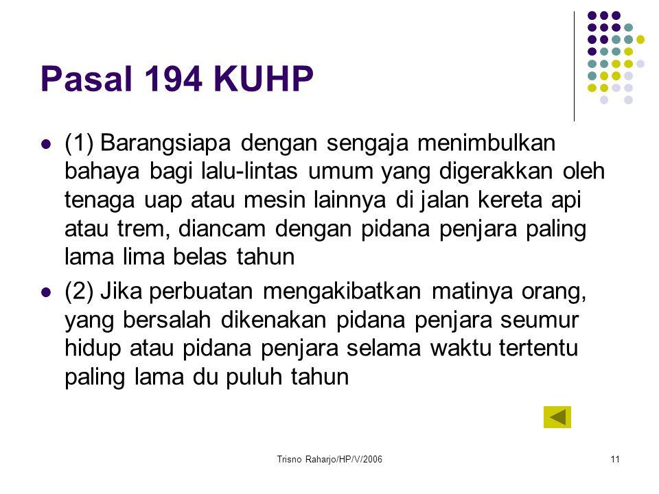 Trisno Raharjo/HP/V/200611 Pasal 194 KUHP (1) Barangsiapa dengan sengaja menimbulkan bahaya bagi lalu-lintas umum yang digerakkan oleh tenaga uap atau